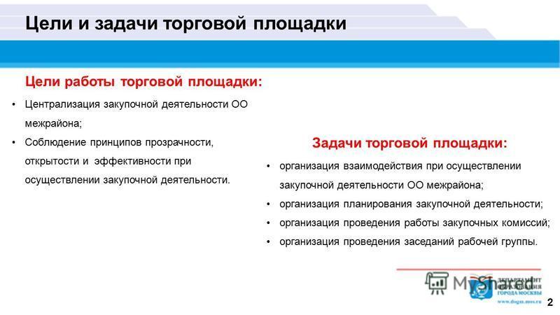 Цели и задачи торговой площадки 2 Цели работы торговой площадки: Централизация закупочной деятельности ОО межрайонная; Соблюдение принципов прозрачности, открытости и эффективности при осуществлении закупочной деятельности. Задачи торговой площадки: