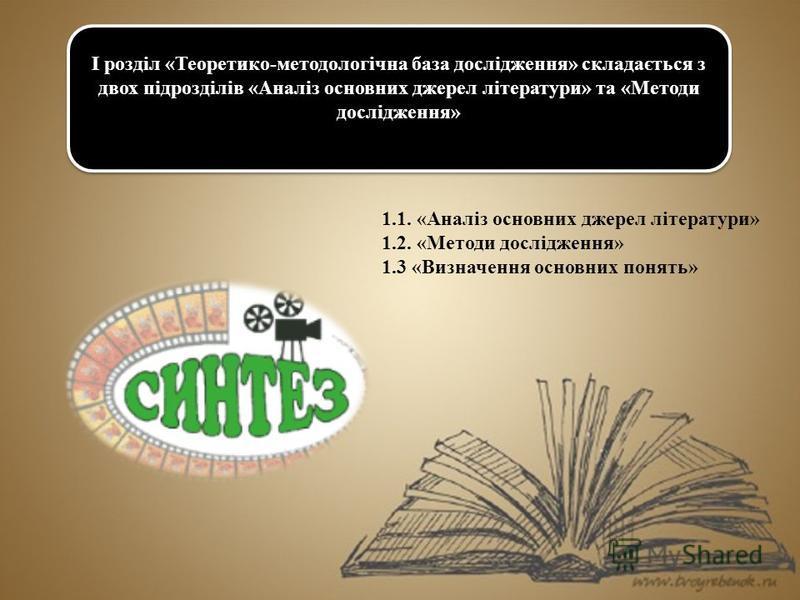 1.1. «Аналіз основних джерел літератури» 1.2. «Методи дослідження» 1.3 «Визначення основних понять» I розділ «Теоретико-методологічна база дослідження» складається з двох підрозділів «Аналіз основних джерел літератури» та «Методи дослідження»