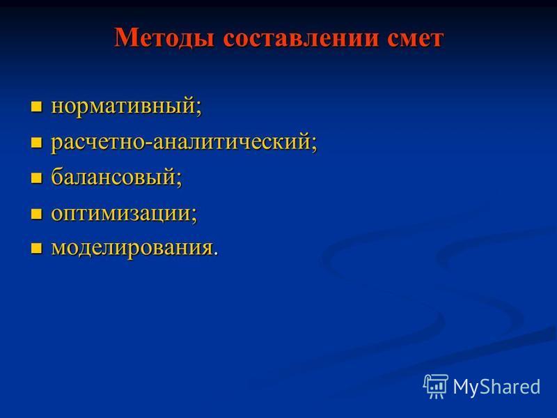Методы составлении смет нормативный; нормативный; расчетно-аналитический; расчетно-аналитический; балансовый; балансовый; оптимизации; оптимизации; моделирования. моделирования.