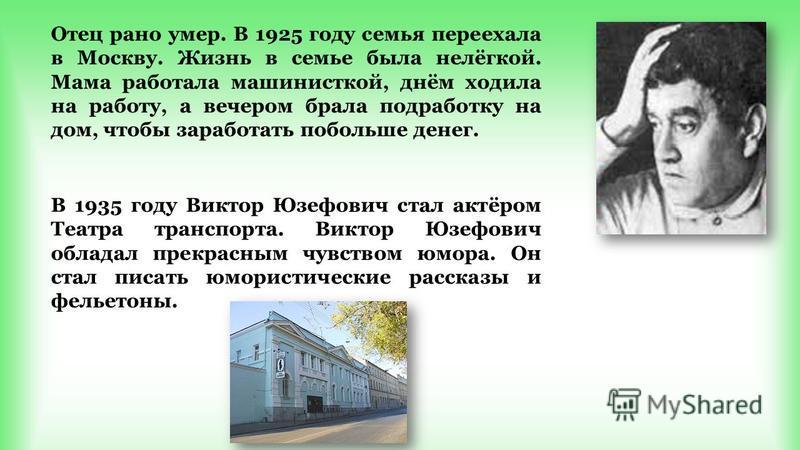Отец рано умер. В 1925 году семья переехала в Москву. Жизнь в семье была нелёгкой. Мама работала машинисткой, днём ходила на работу, а вечером брала подработку на дом, чтобы заработать побольше денег. В 1935 году Виктор Юзефович стал актёром Театра т