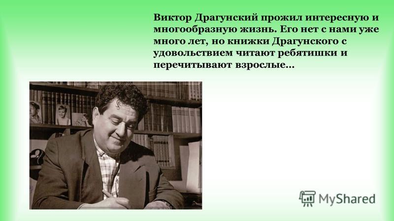 Виктор Драгунский прожил интересную и многообразную жизнь. Его нет с нами уже много лет, но книжки Драгунского с удовольствием читают ребятишки и перечитывают взрослые…