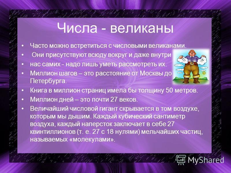 Числа - великаны Часто можно встретиться с числовыми великанами. Они присутствуют всюду вокруг и даже внутри нас самих - надо лишь уметь рассмотреть их. Миллион шагов – это расстояние от Москвы до Петербурга. Книга в миллион страниц имела бы толщину