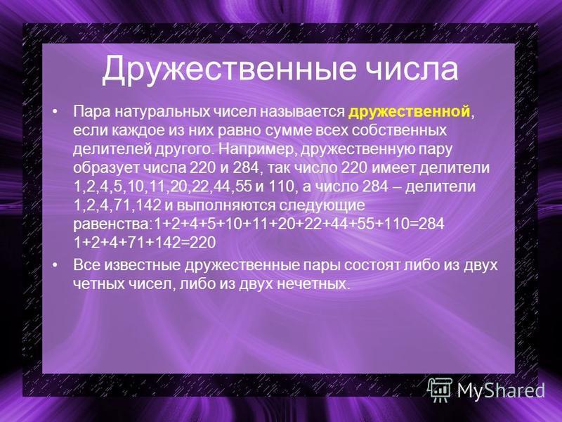Дружественные числа Пара натуральных чисел называется дружественной, если каждое из них равно сумме всех собственных делителей другого. Например, дружественную пару образует числа 220 и 284, так число 220 имеет делители 1,2,4,5,10,11,20,22,44,55 и 11