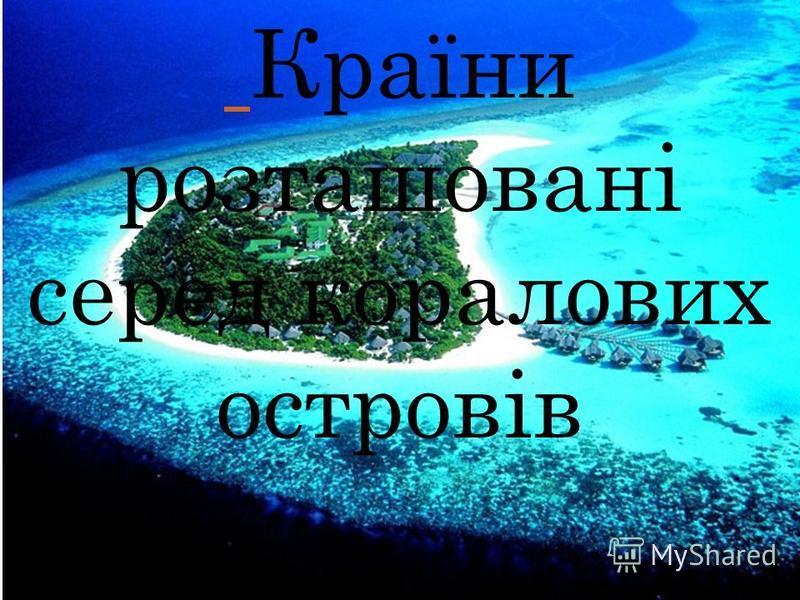 К РАЇНИ РОЗТАШОВАНІ СЕРЕД КОРАЛОВИХ ОСТРОВІВ Країни розташовані серед коралових островів Країни розташовані серед коралових островів
