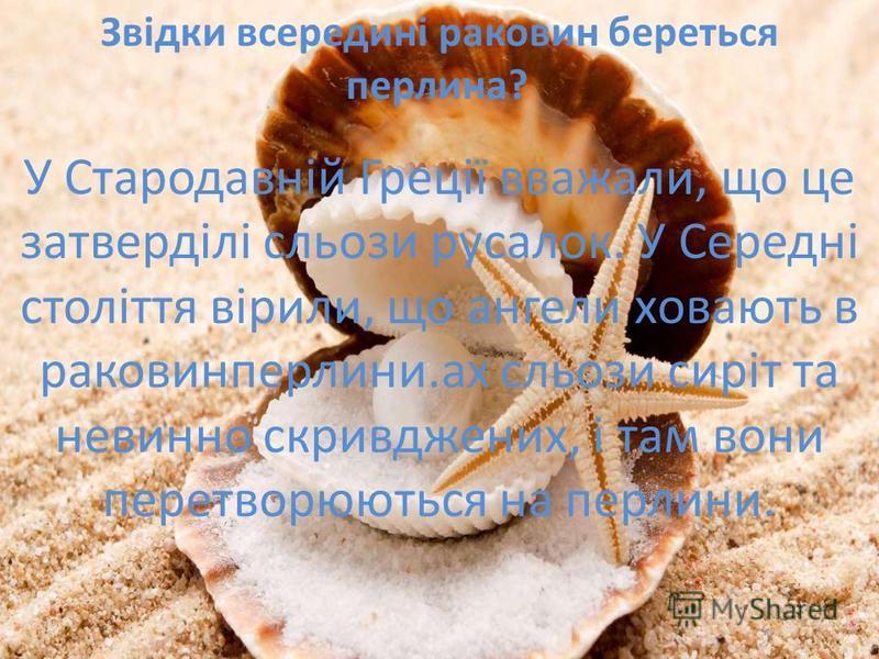 Звідки всередині раковин береться перлина? У Стародавній Греції вважали, що це затверділі сльози русалок. У Середні століття вірили, що ангели ховають в раковинах сльози сиріт та невинно скривджених, і там вони перетворюються на перлини. Звідки всере