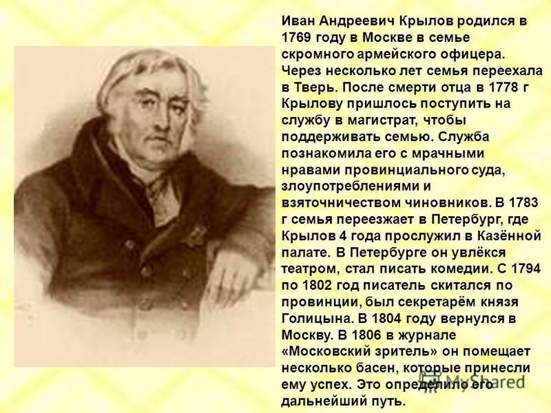 Иван Андреевич Крылов родился в 1769 году в Москве в семье скромного армейского офицера. Через несколько лет семья переехала в Тверь. После смерти отца в 1778 г Крылову пришлось поступить на службу в магистрат, чтобы поддерживать семью. Служба познак