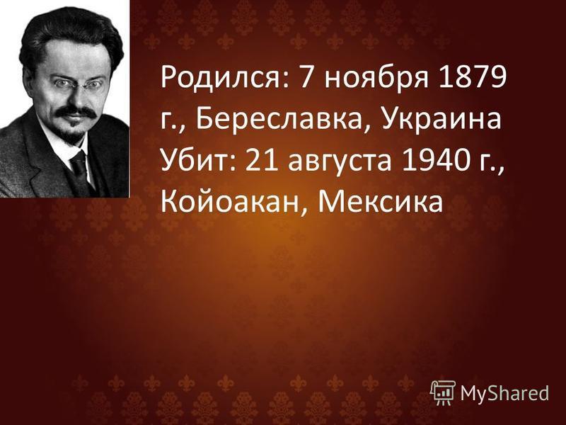 Родился: 7 ноября 1879 г., Береславка, Украина Убит: 21 августа 1940 г., Койоакан, Мексика
