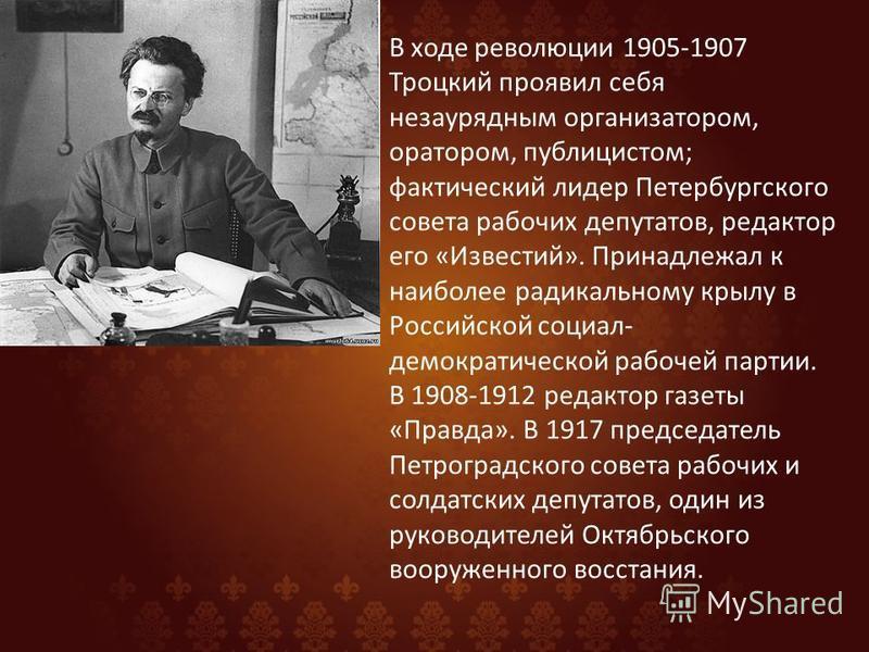 В ходе революции 1905-1907 Троцкий проявил себя незаурядным организатором, оратором, публицистом; фактический лидер Петербургского совета рабочих депутатов, редактор его «Известий». Принадлежал к наиболее радикальному крылу в Российской социал- демок