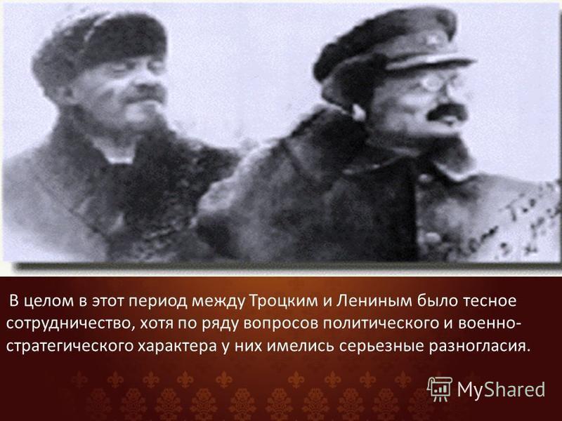 В целом в этот период между Троцким и Лениным было тесное сотрудничество, хотя по ряду вопросов политического и военно- стратегического характера у них имелись серьезные разногласия.