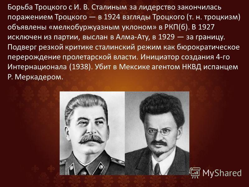 Борьба Троцкого с И. В. Сталиным за лидерство закончилась поражением Троцкого в 1924 взгляды Троцкого (т. н. троцкизм) объявлены «мелкобуржуазным уклоном» в РКП(б). В 1927 исключен из партии, выслан в Алма-Ату, в 1929 за границу. Подверг резкой крити