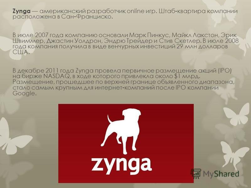 Zynga американский разработчик online игр. Штаб-квартира компании расположена в Сан-Франциско. В июле 2007 года компанию основали Марк Пинкус, Майкл Лакстон, Эрик Швиммер, Джастин Уолдрон, Эндрю Трейдер и Стив Скетлер. В июле 2008 года компания получ