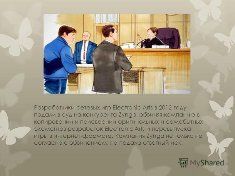 Разработчики сетевых игр Electronic Arts в 2012 году подали в суд на конкурента Zynga, обвиняя компанию в копировании и присвоении оригинальных и самобытных элементов разработок Electronic Arts и перевыпуска игры в интернет-формате. Компания Zynga не
