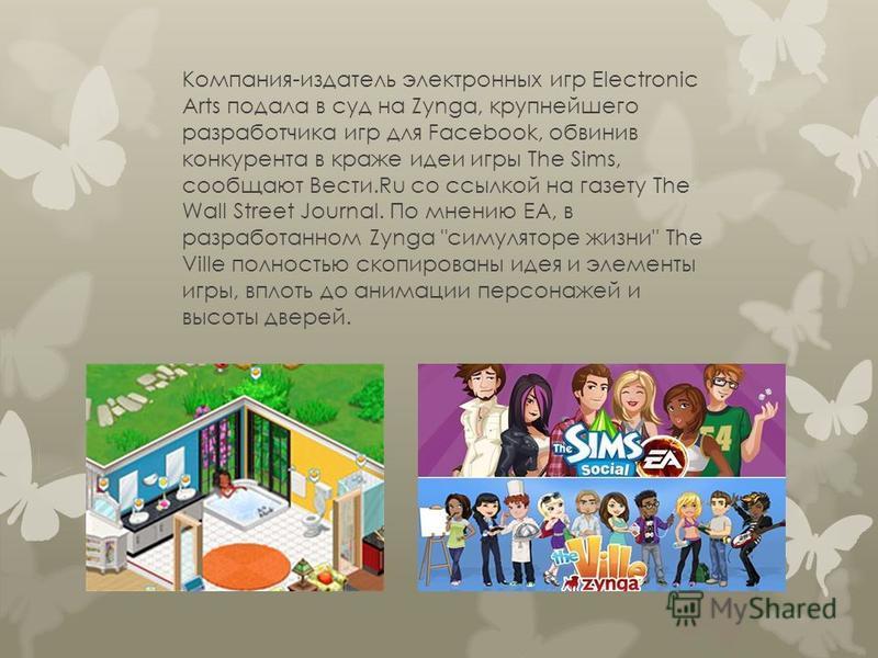 Компания-издатель электронных игр Electronic Arts подала в суд на Zynga, крупнейшего разработчика игр для Facebook, обвинив конкурента в краже идеи игры The Sims, сообщают Вести.Ru со ссылкой на газету The Wall Street Journal. По мнению EA, в разрабо