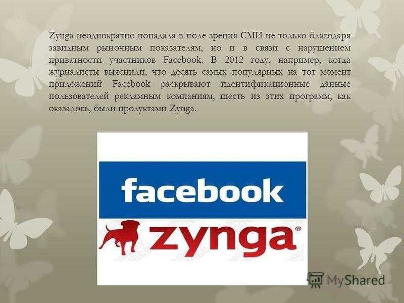Zynga неоднократно попадала в поле зрения СМИ не только благодаря завидным рыночным показателям, но и в связи с нарушением приватности участников Facebook. В 2012 году, например, когда журналисты выяснили, что десять самых популярных на тот момент пр