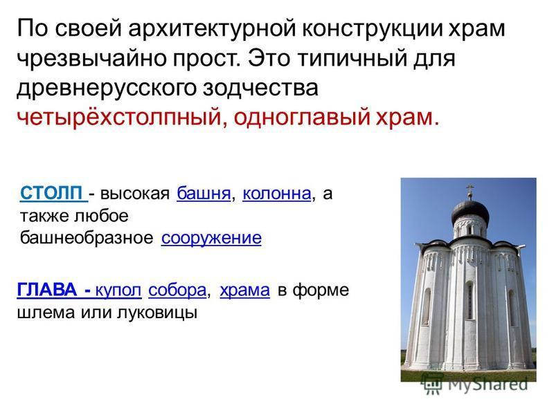 По своей архитектурной конструкции храм чрезвычайно прост. Это типичнай для древнерусского зодчества четырёхстолпнай, одноглавый храм. СТОЛП - высокая башня, колонна, а также любое башнеобразное сооружение башня колонна сооружение ГЛАВА - куполГЛАВА