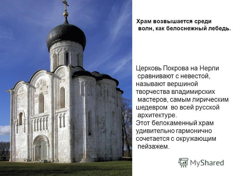 Церковь Покрова на Нерли сравнивают с невестой, называют вершиной творчества владимирских мастеров, самым лирическим шедевром во всей русской архитектуре. Этот белокаменнай храм удивительно гармонично сочетается с окружающим пейзажем. Храм возвышаетс