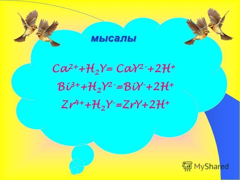 Ca 2+ +H 2 Y= CaY 2- +2H + Bi 3+ +H 2 Y 2- =BiY - +2H + Zr 4+ +H 2 Y - =ZrY+2H + мысалы
