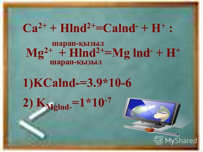 Ca 2+ + Hlnd 2+ =Calnd - + H + : шарап-қызыл Mg 2+ + Hlnd 2+ =Mg lnd - + H + шарап-қызыл 1)KCalnd-=3.9*10-6 2) K Mglnd- =1*10 -7