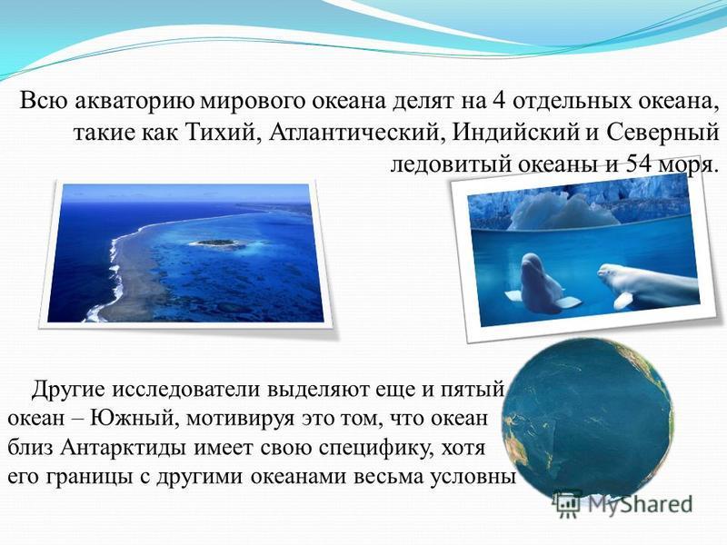Всю акваторию мирового океана делят на 4 отдельных океана, такие как Тихий, Атлантический, Индийский и Северный ледовитый океаны и 54 моря. Другие исследователи выделяют еще и пятый океан – Южный, мотивируя это том, что океан близ Антарктиды имеет св