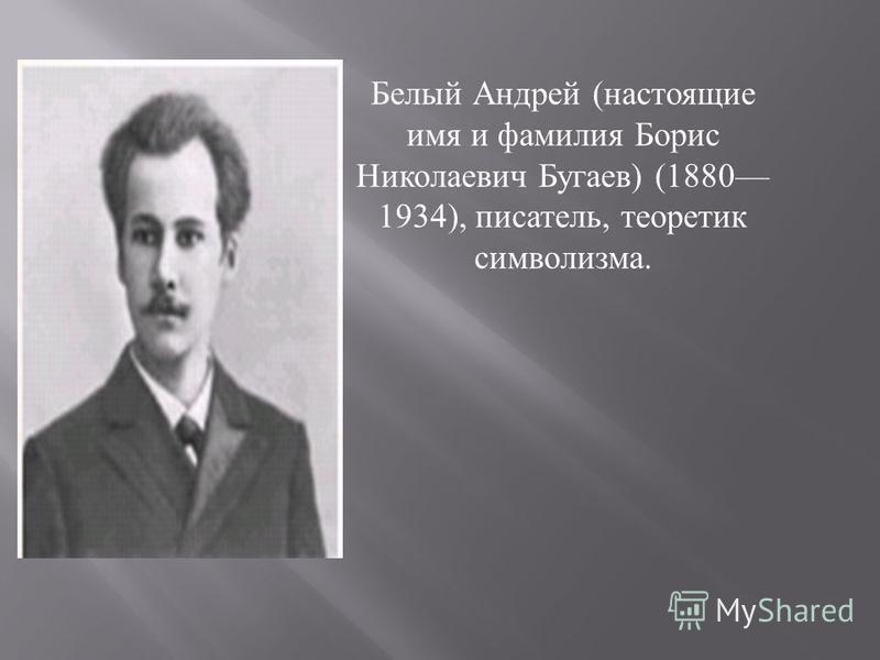 Белый Андрей ( настоящие имя и фамилия Борис Николаевич Бугаев ) (1880 1934), писатель, теоретик символизма.