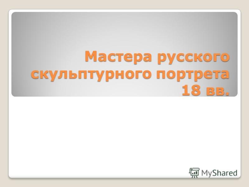 Мастера русского скульптурного портрета 18 вв.