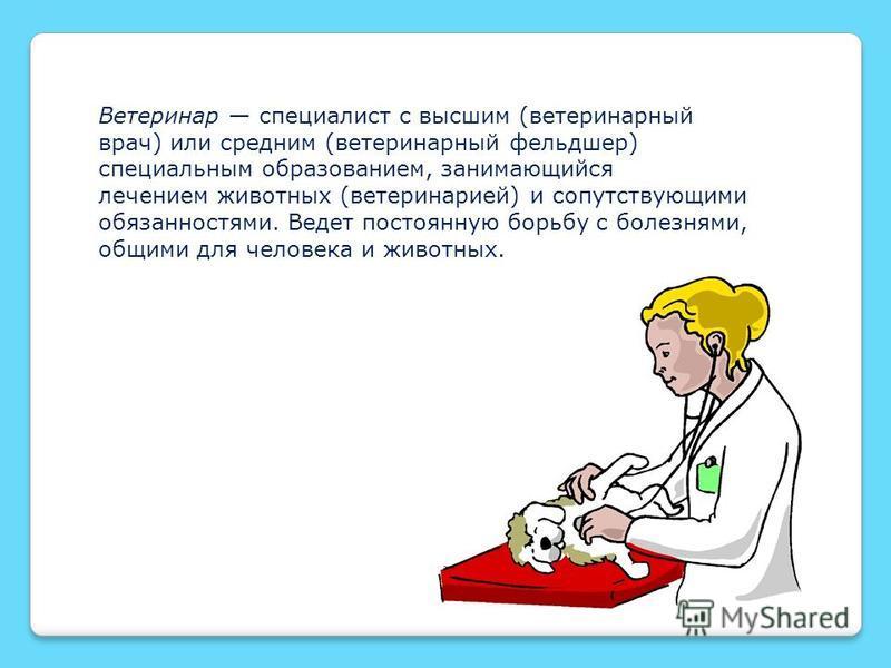 Ветеринар специалист с высшим (ветеринарный врач) или средним (ветеринарный фельдшер) специальным образованием, занимающийся лечением животных (ветеринарией) и сопутствующими обязанностями. Ведет постоянную борьбу с болезнями, общими для человека и ж