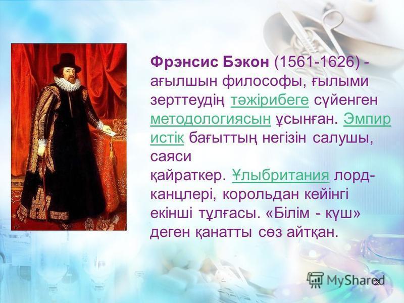 2 2 Фрэнсис Бэкон (1561-1626) - ағылшын философы, ғылыми зерттеудің тәжірибеге сүйенген методология сын ұсынған. Эмпир истік бағыттың негізін салушы, саяси қайраткер. Ұлыбритания лорд- канцлері, король дан кейінгі екінші тұлғасы. «Білім - күш» денег