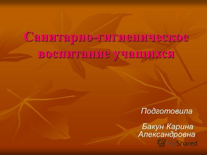 Санитарно-гигиеническое воспитание учащихся Подготовила Бакун Карина Александровна