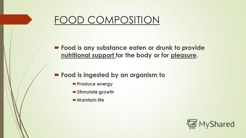 FOOD COMPOSITION Food is any substance eaten or drunk to provide nutritional support for the body or for pleasure. Food is ingested by an organism to Produce energy Stimulate growth Maintain life