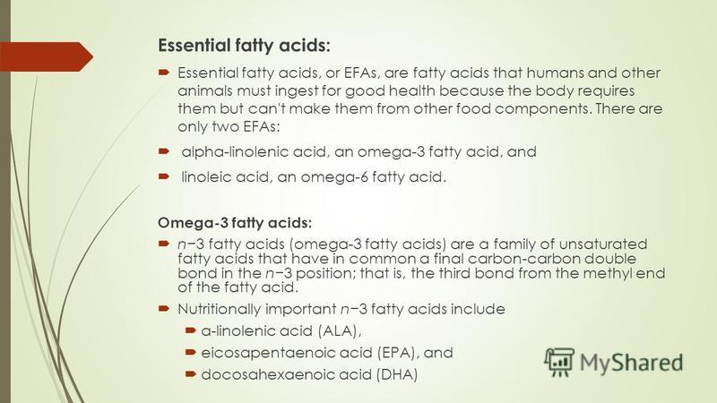 Essential fatty acids: Essential fatty acids, or EFAs, are fatty acids that humans and other animals must ingest for good health because the body requires them but can't make them from other food components. There are only two EFAs: alpha-linolenic a