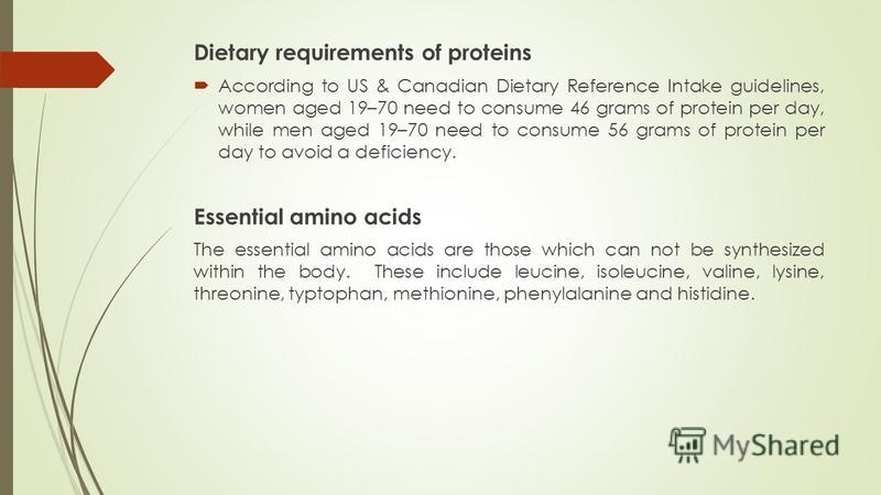 Dietary requirements of proteins According to US & Canadian Dietary Reference Intake guidelines, women aged 19–70 need to consume 46 grams of protein per day, while men aged 19–70 need to consume 56 grams of protein per day to avoid a deficiency. Ess