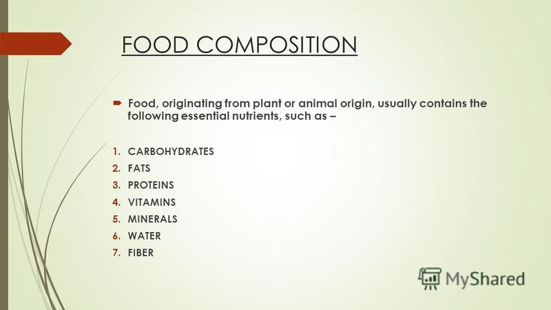FOOD COMPOSITION Food, originating from plant or animal origin, usually contains the following essential nutrients, such as – 1.CARBOHYDRATES 2.FATS 3.PROTEINS 4.VITAMINS 5.MINERALS 6.WATER 7.FIBER
