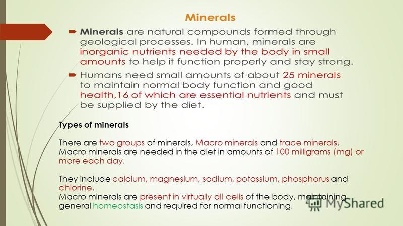 Types of minerals There are two groups of minerals, Macro minerals and trace minerals. Macro minerals are needed in the diet in amounts of 100 milligrams (mg) or more each day. They include calcium, magnesium, sodium, potassium, phosphorus and chlori