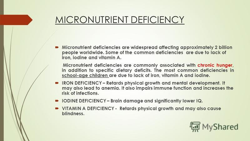 MICRONUTRIENT DEFICIENCY Micronutrient deficiencies are widespread affecting approximately 2 billion people worldwide. Some of the common deficiencies are due to lack of iron, iodine and vitamin A. Micronutrient deficiencies are commonly associated w