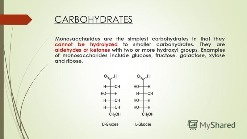 CARBOHYDRATES Monosaccharides are the simplest carbohydrates in that they cannot be hydrolyzed to smaller carbohydrates. They are aldehydes or ketones with two or more hydroxyl groups. Examples of monosaccharides include glucose, fructose, galactose,
