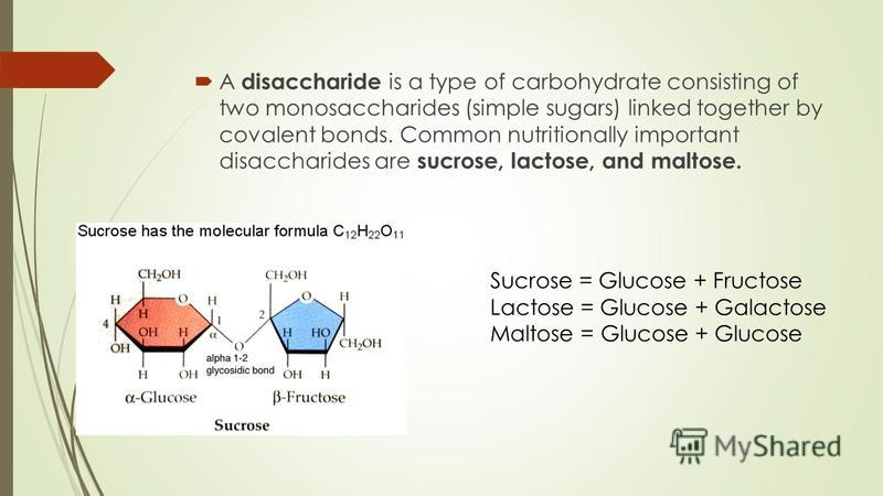 A disaccharide is a type of carbohydrate consisting of two monosaccharides (simple sugars) linked together by covalent bonds. Common nutritionally important disaccharides are sucrose, lactose, and maltose. Sucrose = Glucose + Fructose Lactose = Gluco