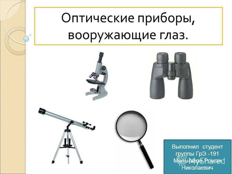 Оптические приборы, вооружающие глаз. Выполнил студент группы ГрЭ -191 Мельчаков Роман Николаевич