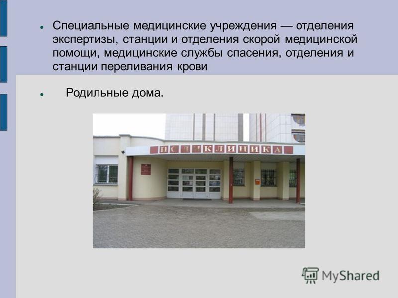 Специальные медицинские учреждения отделения экспертизы, станции и отделения скорой медицинской помощи, медицинские службы спасения, отделения и станции переливания крови Родильные дома.