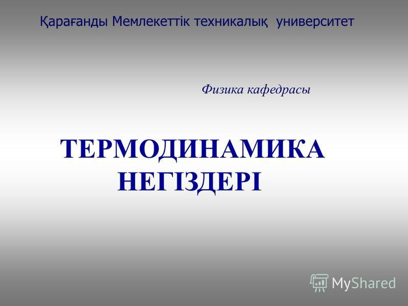 ТЕРМОДИНАМИКА НЕГІЗДЕРІ Қарағанды Мемлекеттік техникалық университет Физика кафедрасы