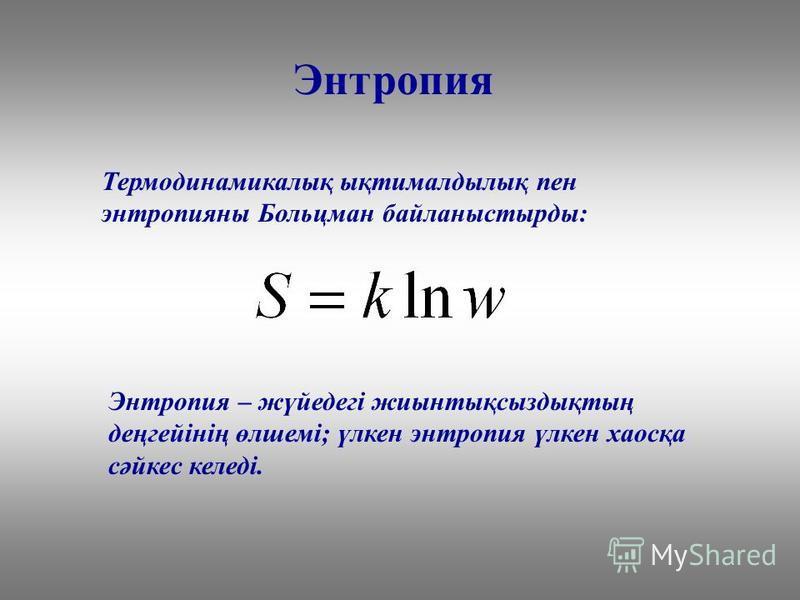 Энтропия Термодинамикалық ықтималдылық пен энтропияны Больцман байланыстырды: Энтропия – жүйедегі жиынтықсыздықтың деңгейінің өлшемі; үлкен энтропия үлкен хаосқа сәйкес келеді.