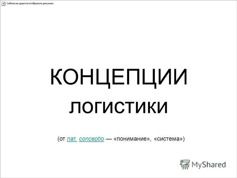 КОНЦЕПЦИИ логистики (от лат. conceptio «понимание», «система»)лат.conceptio