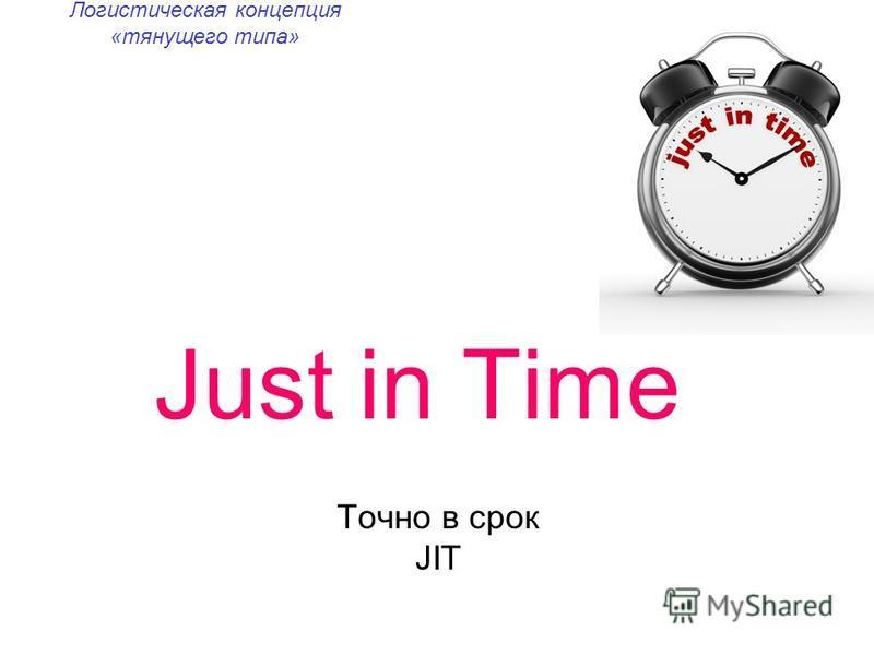Just in Time Точно в срок JIT Логистическая концепция «тянущего типа»