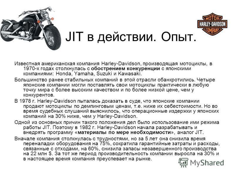 JIT в действии. Опыт. Известная американская компания Harley-Davidson, производящая мотоциклы, в 1970-х годах столкнулась с обострением конкуренции с японскими компаниями: Honda, Yamaha, Suzuki и Kawasaki. Большинство ранее стабильных компаний в этой