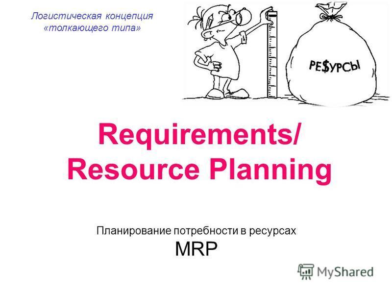 Requirements/ Resource Planning Логистическая концепция «толкающего типа» Планирование потребности в ресурсах MRP