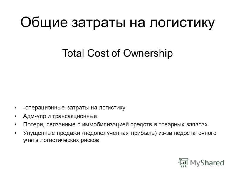 Общие затраты на логистику -операционные затраты на логистику Адм-упр и трансакционные Потери, связанные с иммобилизацией средств в товарных запасах Упущенные продажи (недополученная прибыль) из-за недостаточного учета логистических рисков Total Cost