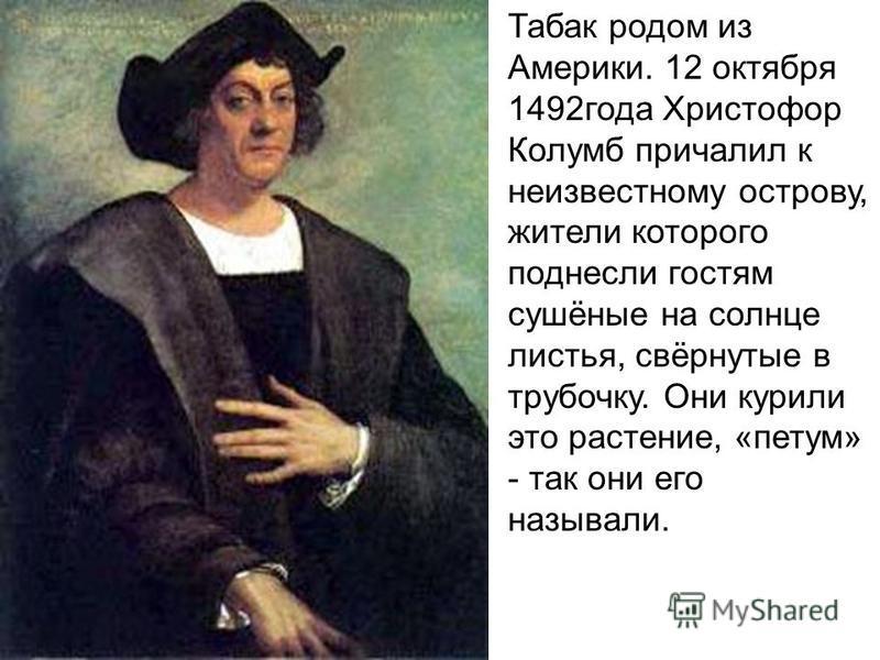 Табак родом из Америки. 12 октября 1492 года Христофор Колумб причалил к неизвестному острову, жители которого поднесли гостям сушёные на солнце листья, свёрнутые в трубочку. Они курили это растение, «путем» - так они его называли.