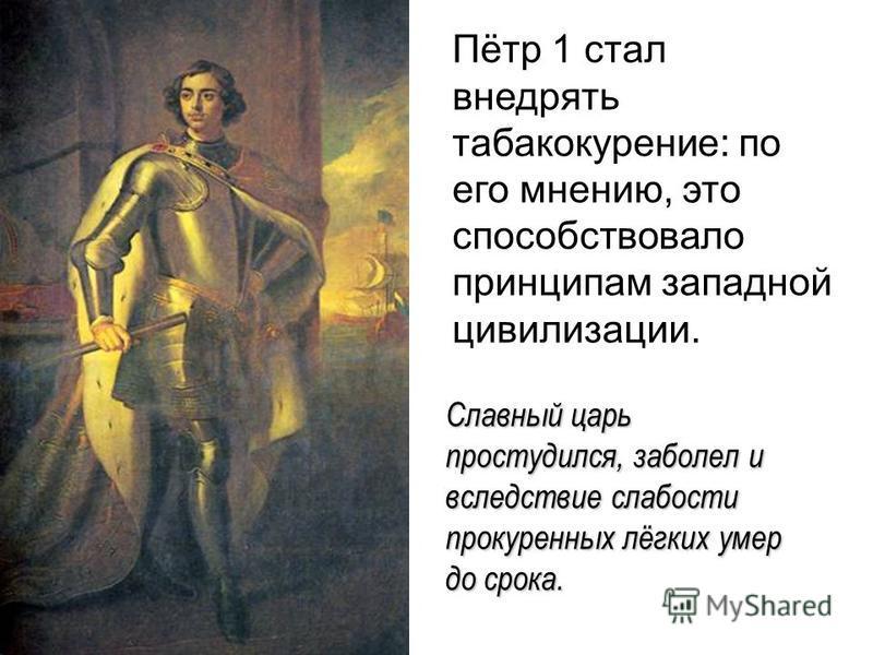 Пётр 1 стал внедрять табакокурение: по его мнению, это способствовало принципам западной цивилизации. Славный царь простудился, заболел и вследствие слабости прокуренных лёгких умер до срока.