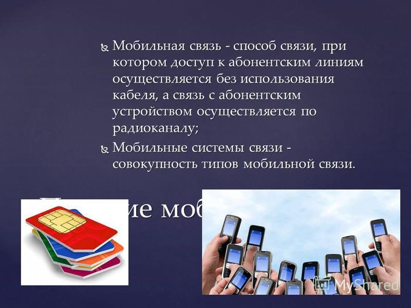 Мобильная связь - способ связи, при котором доступ к абонентским линиям осуществляется без использования кабеля, а связь с абонентским устройством осуществляется по радиоканалу; Мобильная связь - способ связи, при котором доступ к абонентским линиям