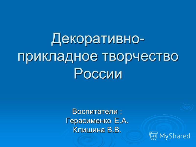 Декоративно- прикладное творчество России Воспитатели : Герасименко Е.А. Клишина В.В.