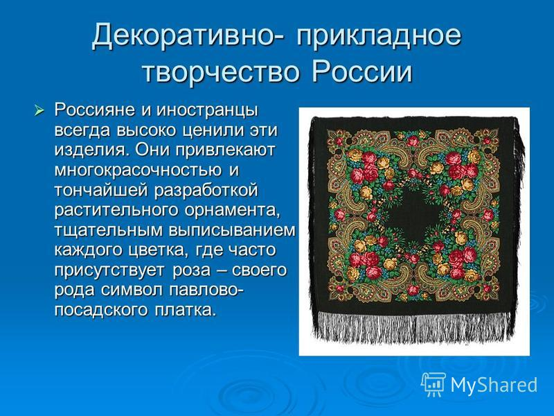 Декоративно- прикладное творчество России Россияне и иностранцы всегда высоко ценили эти изделия. Они привлекают многокрасочностью и тончайшей разработкой растительного орнамента, тщательным выписыванием каждого цветка, где часто присутствует роза –